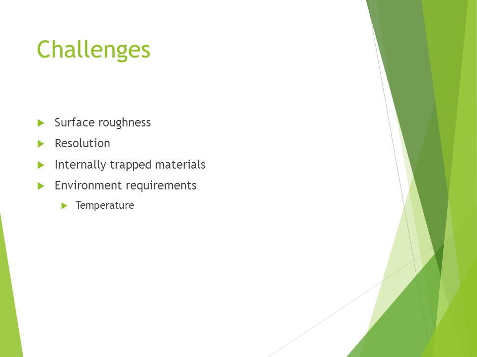 Challenges  Surface roughness  Resolution  Internally trapped materials  Environment requirements  Temperature