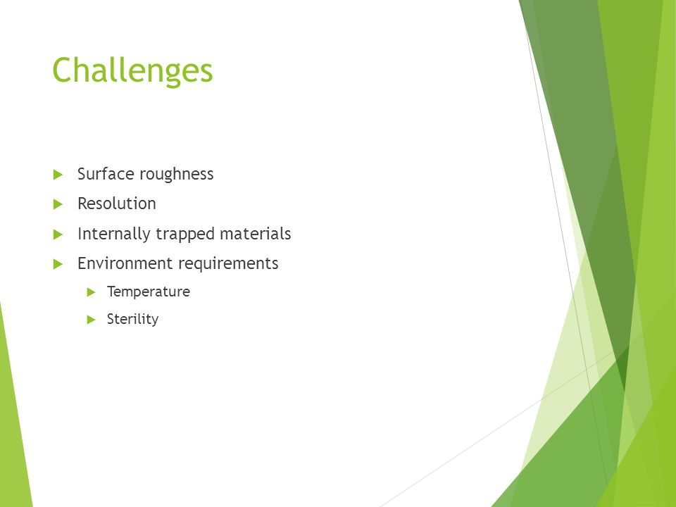 Challenges  Surface roughness  Resolution  Internally trapped materials  Environment requirements  Temperature  Sterility