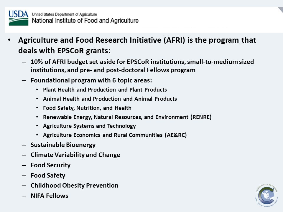 Agriculture and Food Research Initiative (AFRI) is the program that deals with EPSCoR grants: – 10% of AFRI budget set aside for EPSCoR institutions, small-to-medium sized institutions, and pre- and post-doctoral Fellows program – Foundational program with 6 topic areas: Plant Health and Production and Plant Products Animal Health and Production and Animal Products Food Safety, Nutrition, and Health Renewable Energy, Natural Resources, and Environment (RENRE) Agriculture Systems and Technology Agriculture Economics and Rural Communities (AE&RC) – Sustainable Bioenergy – Climate Variability and Change – Food Security – Food Safety – Childhood Obesity Prevention – NIFA Fellows
