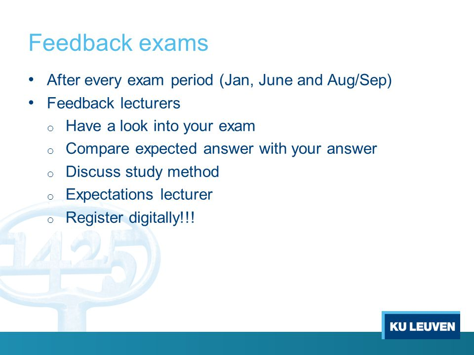 Feedback exams After every exam period (Jan, June and Aug/Sep) Feedback lecturers o Have a look into your exam o Compare expected answer with your answer o Discuss study method o Expectations lecturer o Register digitally!!!