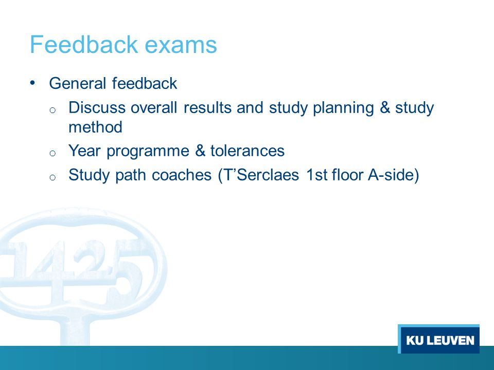 Feedback exams General feedback o Discuss overall results and study planning & study method o Year programme & tolerances o Study path coaches (T'Serclaes 1st floor A-side)