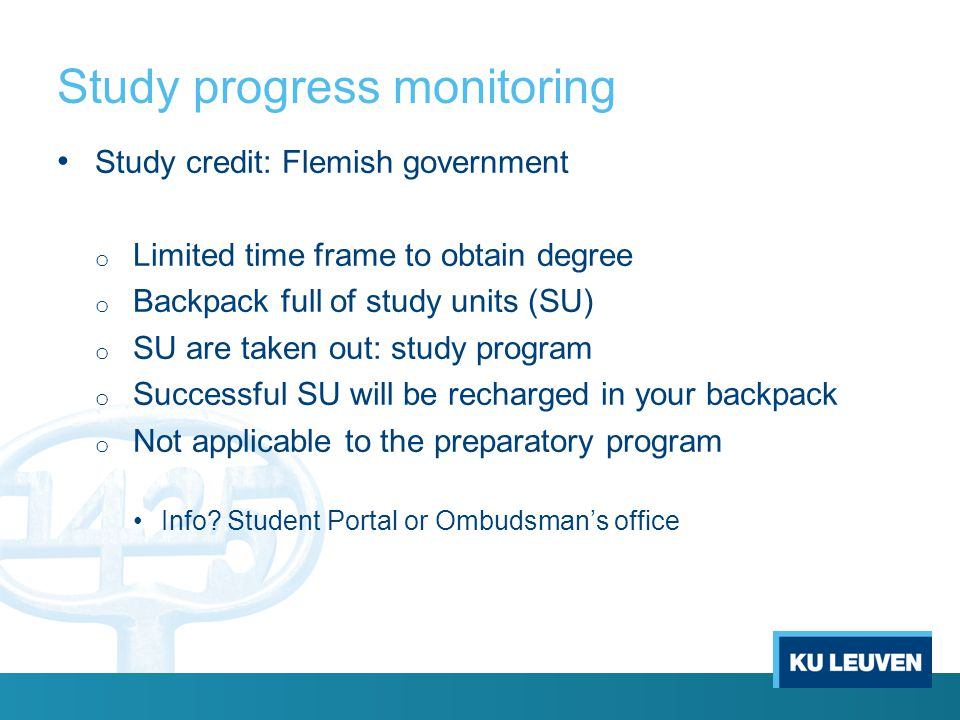 Study progress monitoring Study credit: Flemish government o Limited time frame to obtain degree o Backpack full of study units (SU) o SU are taken out: study program o Successful SU will be recharged in your backpack o Not applicable to the preparatory program Info.