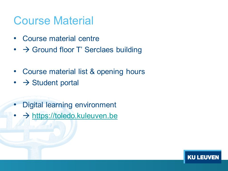 Course Material Course material centre  Ground floor T' Serclaes building Course material list & opening hours  Student portal Digital learning environment  https://toledo.kuleuven.behttps://toledo.kuleuven.be
