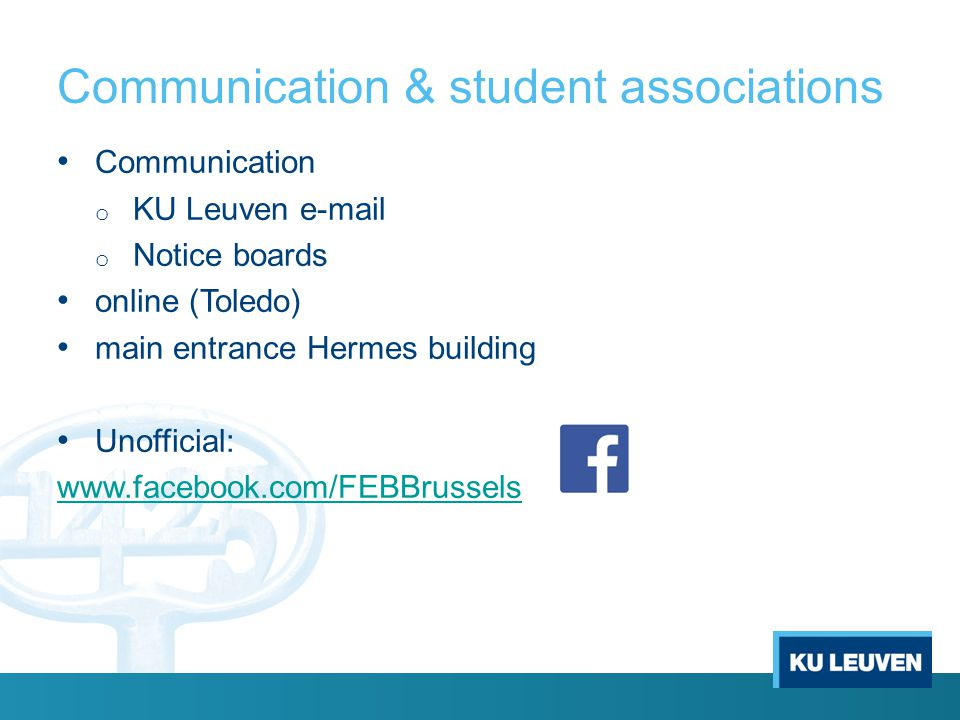 Communication & student associations Communication o KU Leuven e-mail o Notice boards online (Toledo) main entrance Hermes building Unofficial: www.facebook.com/FEBBrussels