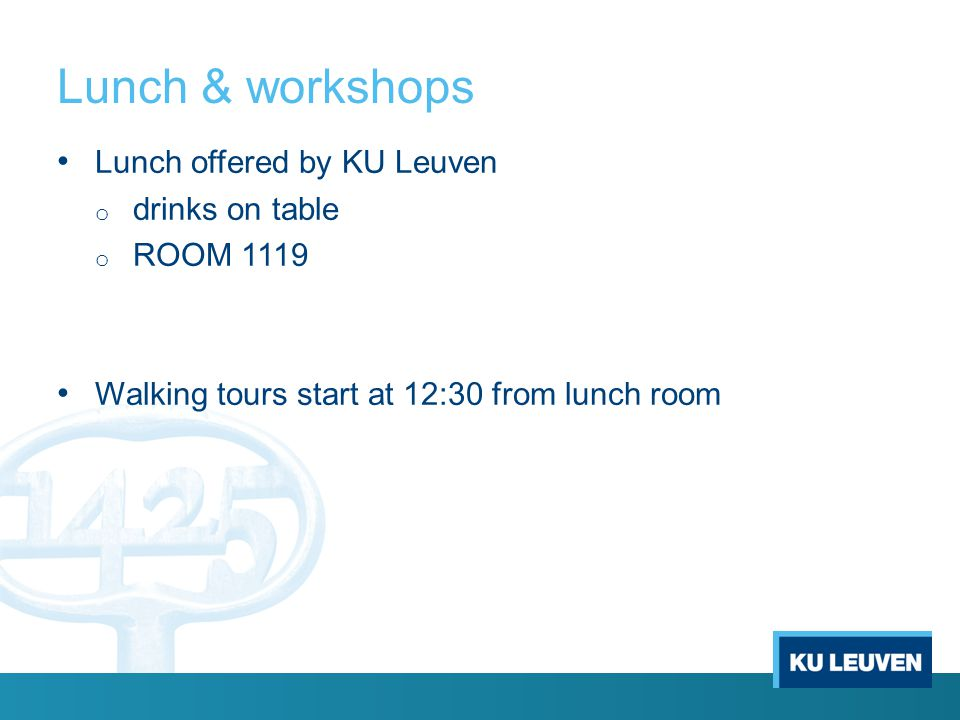 Lunch & workshops Lunch offered by KU Leuven o drinks on table o ROOM 1119 Walking tours start at 12:30 from lunch room