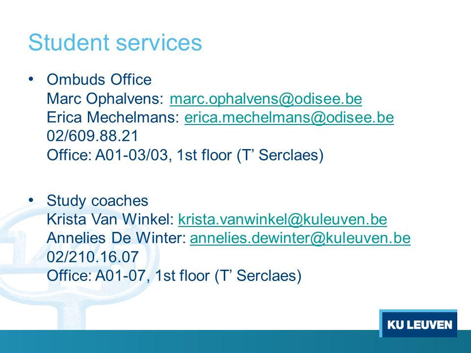 Student services Ombuds Office Marc Ophalvens: marc.ophalvens@odisee.be Erica Mechelmans: erica.mechelmans@odisee.be 02/609.88.21 Office: A01-03/03, 1st floor (T' Serclaes)marc.ophalvens@odisee.beerica.mechelmans@odisee.be Study coaches Krista Van Winkel: krista.vanwinkel@kuleuven.be Annelies De Winter: annelies.dewinter@kuleuven.be 02/210.16.07 Office: A01-07, 1st floor (T' Serclaes)krista.vanwinkel@kuleuven.beannelies.dewinter@kuleuven.be