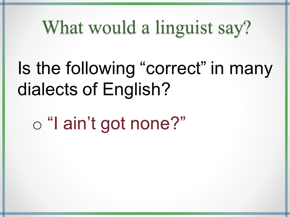 "What would a linguist say? Is the following ""correct"" in many dialects of English? o ""I ain't got none?"""