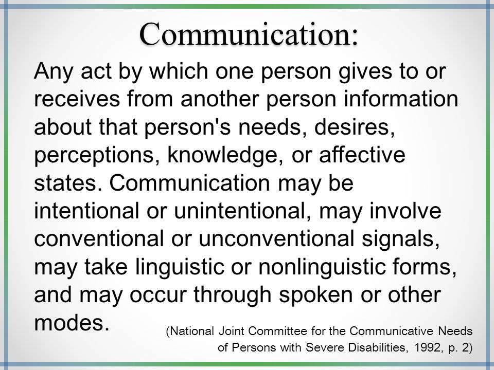 Communication: Any act by which one person gives to or receives from another person information about that person's needs, desires, perceptions, knowl