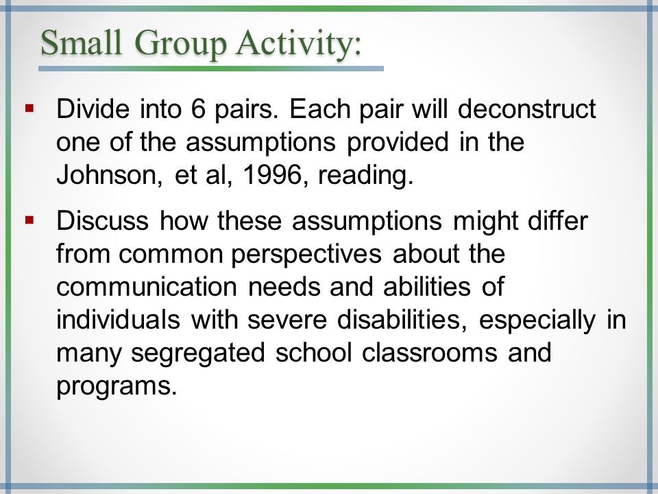 Small Group Activity:  Divide into 6 pairs. Each pair will deconstruct one of the assumptions provided in the Johnson, et al, 1996, reading.  Discus