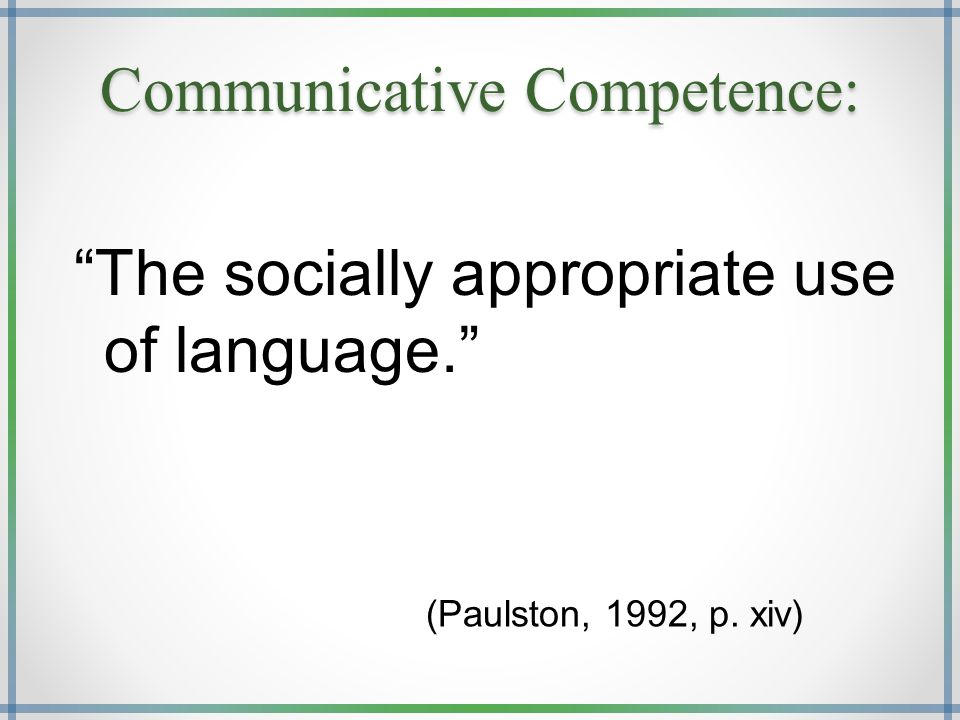 Communicative Competence: The socially appropriate use of language. (Paulston, 1992, p. xiv)