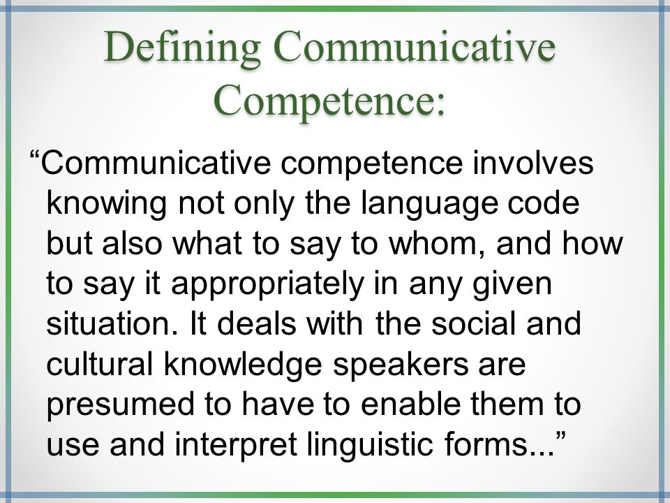 """Communicative competence involves knowing not only the language code but also what to say to whom, and how to say it appropriately in any given situa"