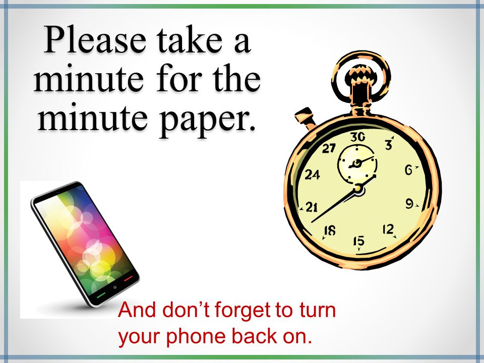 Please take a minute for the minute paper. And don't forget to turn your phone back on.
