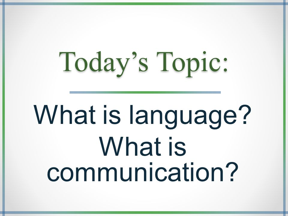 Today's Topic: What is language? What is communication?