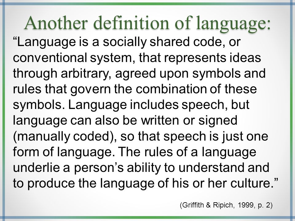 Another definition of language: Language is a socially shared code, or conventional system, that represents ideas through arbitrary, agreed upon symbols and rules that govern the combination of these symbols.