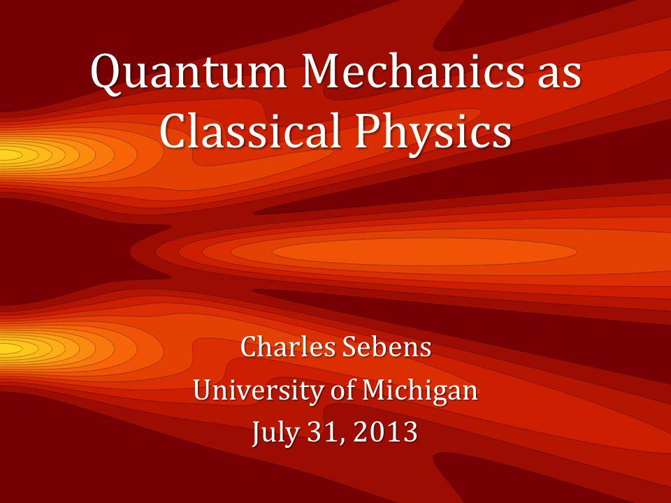 Quantum Mechanics as Classical Physics Charles Sebens University of Michigan July 31, 2013