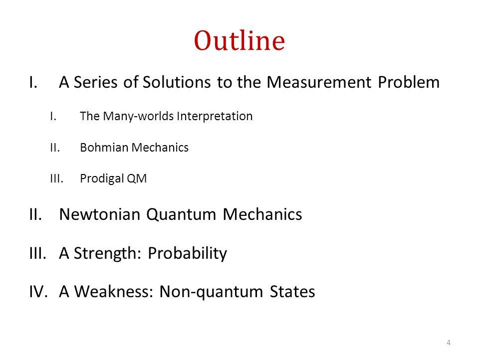 Outline I.A Series of Solutions to the Measurement Problem I.The Many-worlds Interpretation II.Bohmian Mechanics III.Prodigal QM II.Newtonian Quantum Mechanics III.A Strength: Probability IV.A Weakness: Non-quantum States 4