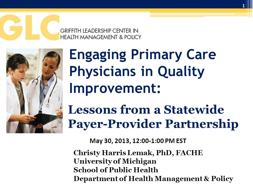 Engaging Primary Care Physicians in Quality Improvement: Lessons from a Statewide Payer-Provider Partnership May 30, 2013, 12:00-1:00 PM EST Christy Harris Lemak, PhD, FACHE University of Michigan School of Public Health Department of Health Management & Policy 1