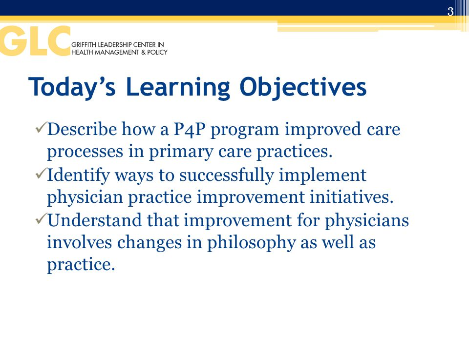 Today's Learning Objectives Describe how a P4P program improved care processes in primary care practices.