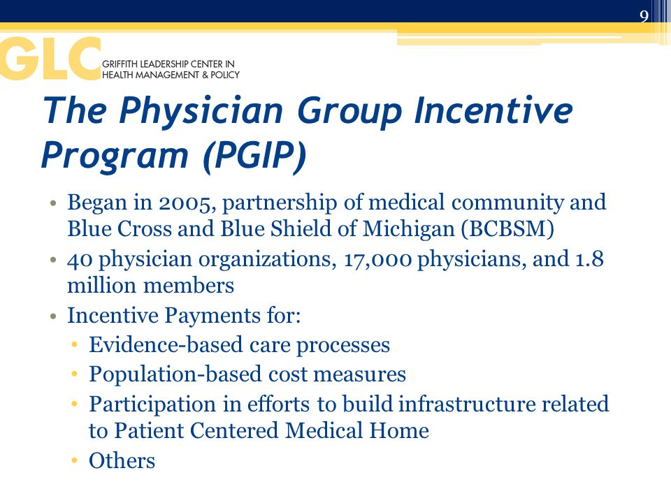 The Physician Group Incentive Program (PGIP) Began in 2005, partnership of medical community and Blue Cross and Blue Shield of Michigan (BCBSM) 40 physician organizations, 17,000 physicians, and 1.8 million members Incentive Payments for: Evidence-based care processes Population-based cost measures Participation in efforts to build infrastructure related to Patient Centered Medical Home Others 9
