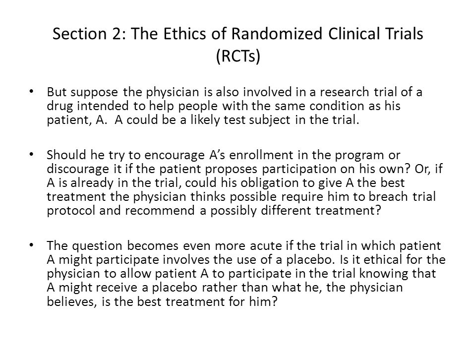 Section 2: The Ethics of Randomized Clinical Trials (RCTs) But suppose the physician is also involved in a research trial of a drug intended to help p