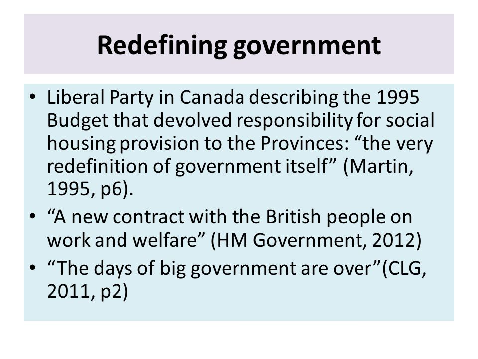 Redefining government Liberal Party in Canada describing the 1995 Budget that devolved responsibility for social housing provision to the Provinces: the very redefinition of government itself (Martin, 1995, p6).