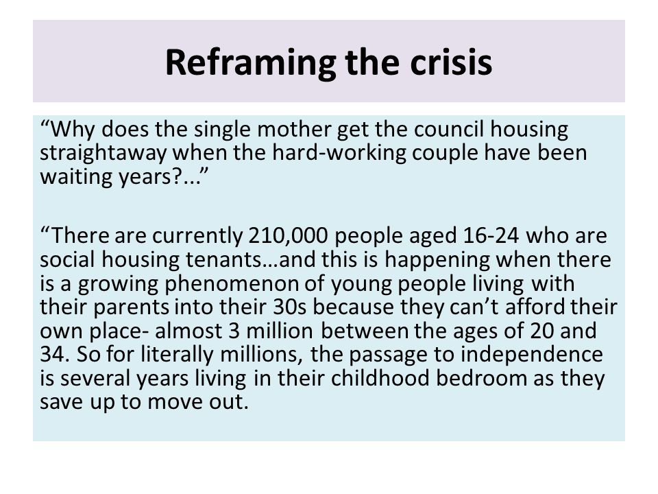 Reframing the crisis Why does the single mother get the council housing straightaway when the hard-working couple have been waiting years ... There are currently 210,000 people aged 16-24 who are social housing tenants…and this is happening when there is a growing phenomenon of young people living with their parents into their 30s because they can't afford their own place- almost 3 million between the ages of 20 and 34.