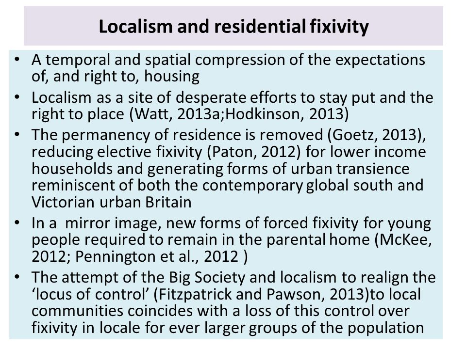 Localism and residential fixivity A temporal and spatial compression of the expectations of, and right to, housing Localism as a site of desperate efforts to stay put and the right to place (Watt, 2013a;Hodkinson, 2013) The permanency of residence is removed (Goetz, 2013), reducing elective fixivity (Paton, 2012) for lower income households and generating forms of urban transience reminiscent of both the contemporary global south and Victorian urban Britain In a mirror image, new forms of forced fixivity for young people required to remain in the parental home (McKee, 2012; Pennington et al., 2012 ) The attempt of the Big Society and localism to realign the 'locus of control' (Fitzpatrick and Pawson, 2013)to local communities coincides with a loss of this control over fixivity in locale for ever larger groups of the population