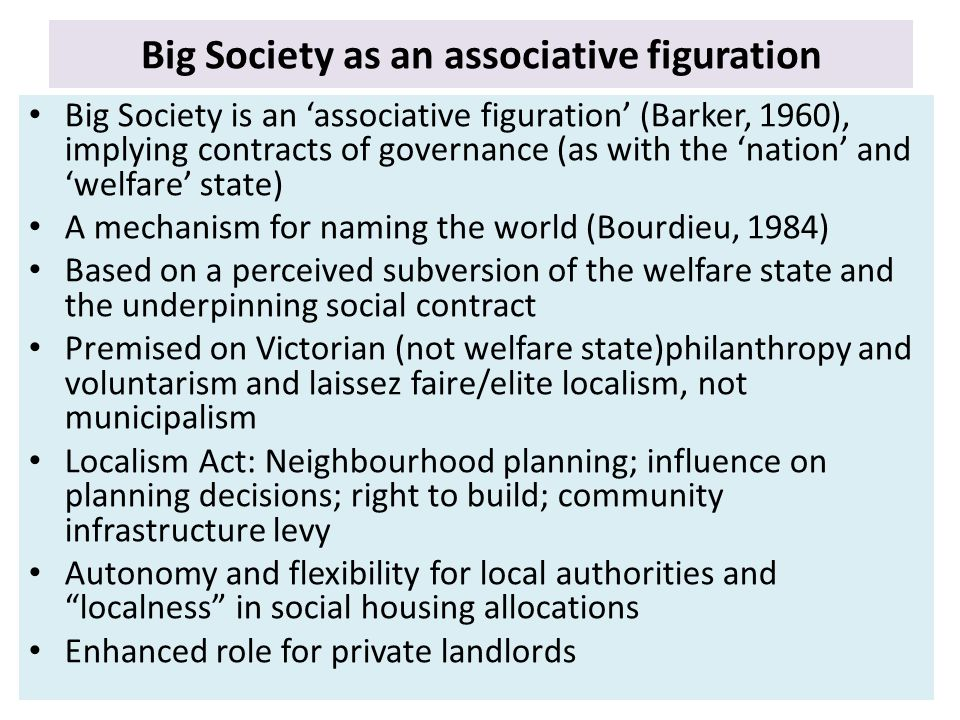 Big Society as an associative figuration Big Society is an 'associative figuration' (Barker, 1960), implying contracts of governance (as with the 'nation' and 'welfare' state) A mechanism for naming the world (Bourdieu, 1984) Based on a perceived subversion of the welfare state and the underpinning social contract Premised on Victorian (not welfare state)philanthropy and voluntarism and laissez faire/elite localism, not municipalism Localism Act: Neighbourhood planning; influence on planning decisions; right to build; community infrastructure levy Autonomy and flexibility for local authorities and localness in social housing allocations Enhanced role for private landlords