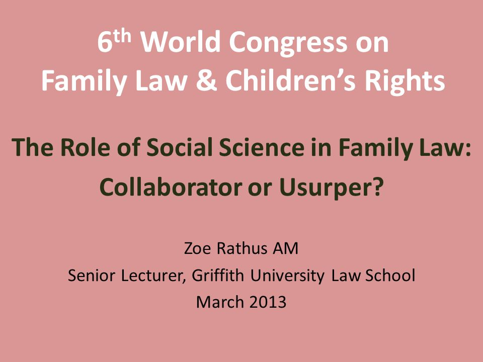 6 th World Congress on Family Law & Children's Rights The Role of Social Science in Family Law: Collaborator or Usurper? Zoe Rathus AM Senior Lecturer