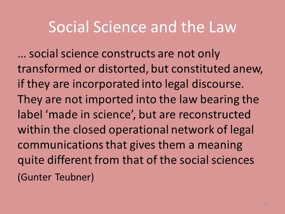 Social Science and the Law … social science constructs are not only transformed or distorted, but constituted anew, if they are incorporated into lega