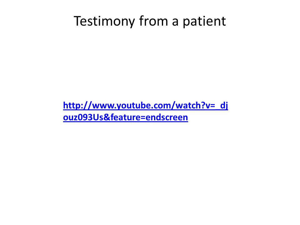 Testimony from a patient http://www.youtube.com/watch?v=_dj ouz093Us&feature=endscreen