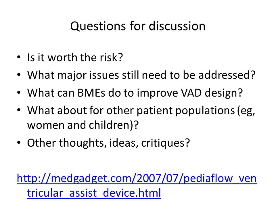 Questions for discussion Is it worth the risk? What major issues still need to be addressed? What can BMEs do to improve VAD design? What about for ot