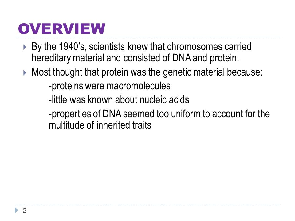 OVERVIEW 2  By the 1940's, scientists knew that chromosomes carried hereditary material and consisted of DNA and protein.