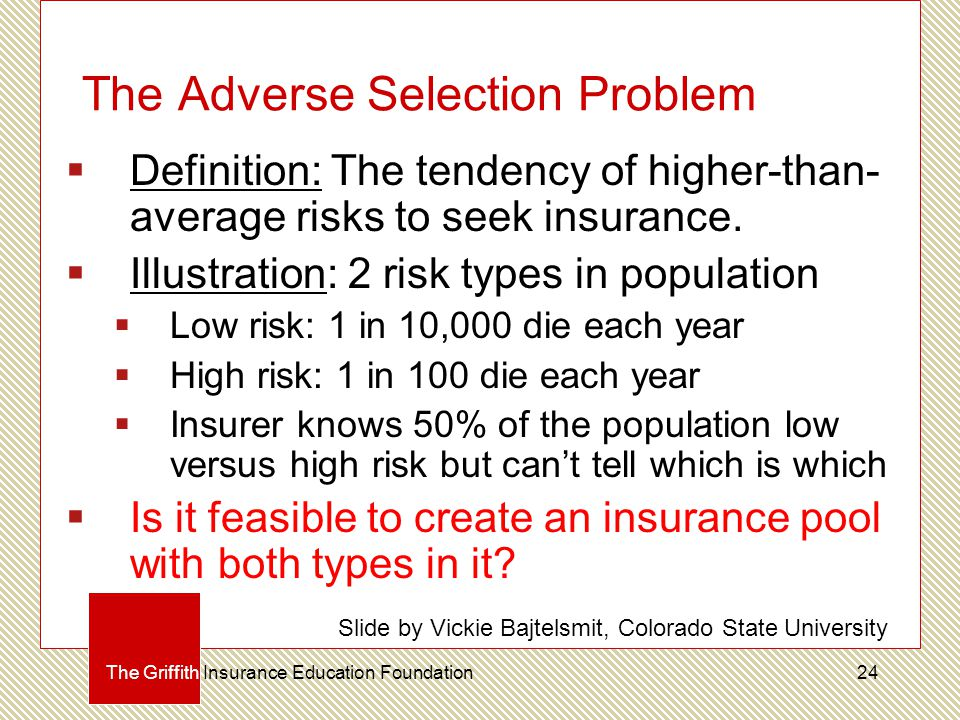 The Adverse Selection Problem  Definition: The tendency of higher-than- average risks to seek insurance.