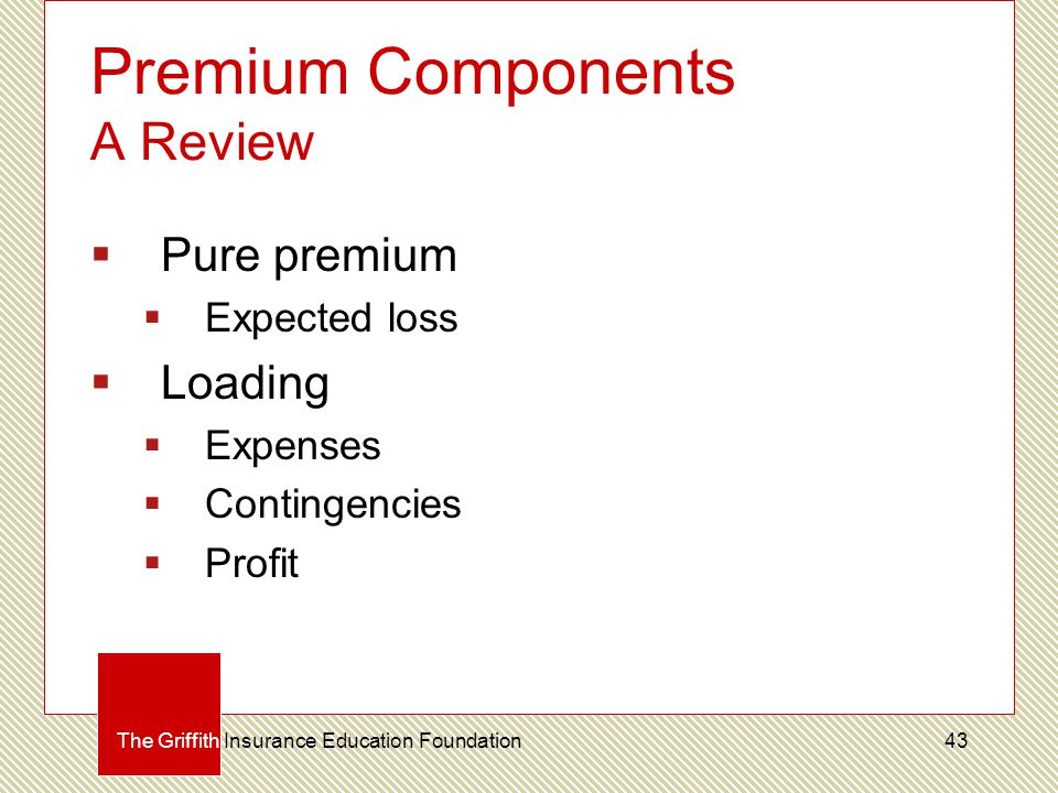 Premium Components A Review The Griffith Insurance Education Foundation  Pure premium  Expected loss  Loading  Expenses  Contingencies  Profit 43