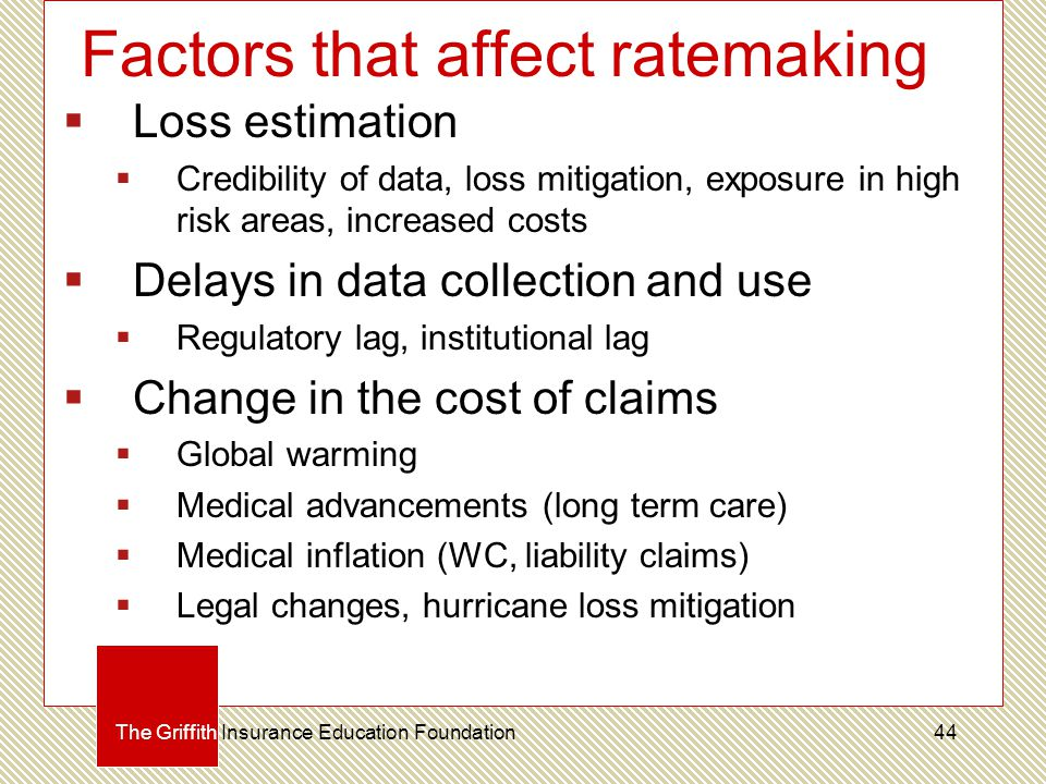 Factors that affect ratemaking  Loss estimation  Credibility of data, loss mitigation, exposure in high risk areas, increased costs  Delays in data collection and use  Regulatory lag, institutional lag  Change in the cost of claims  Global warming  Medical advancements (long term care)  Medical inflation (WC, liability claims)  Legal changes, hurricane loss mitigation The Griffith Insurance Education Foundation44