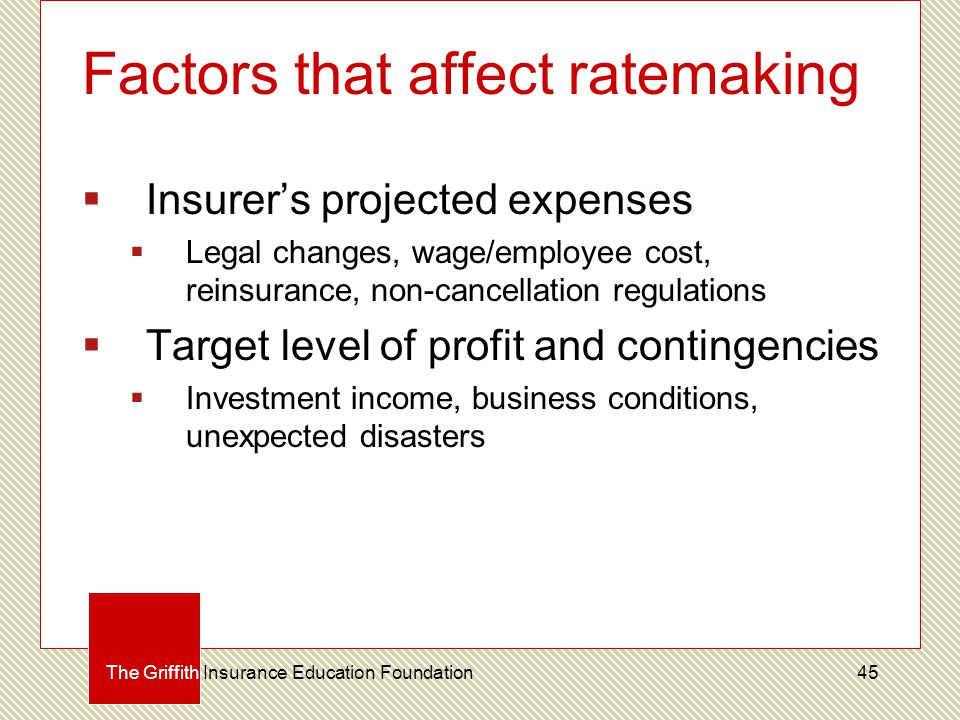 Factors that affect ratemaking  Insurer's projected expenses  Legal changes, wage/employee cost, reinsurance, non-cancellation regulations  Target level of profit and contingencies  Investment income, business conditions, unexpected disasters The Griffith Insurance Education Foundation45