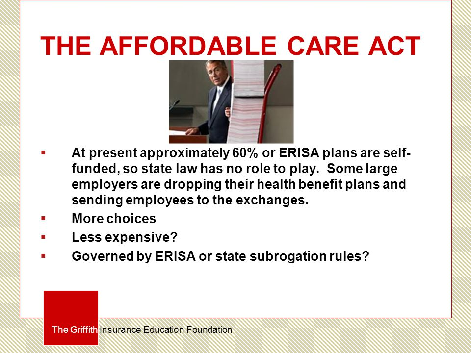 THE AFFORDABLE CARE ACT  At present approximately 60% or ERISA plans are self- funded, so state law has no role to play.