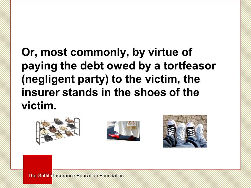 Or, most commonly, by virtue of paying the debt owed by a tortfeasor (negligent party) to the victim, the insurer stands in the shoes of the victim.