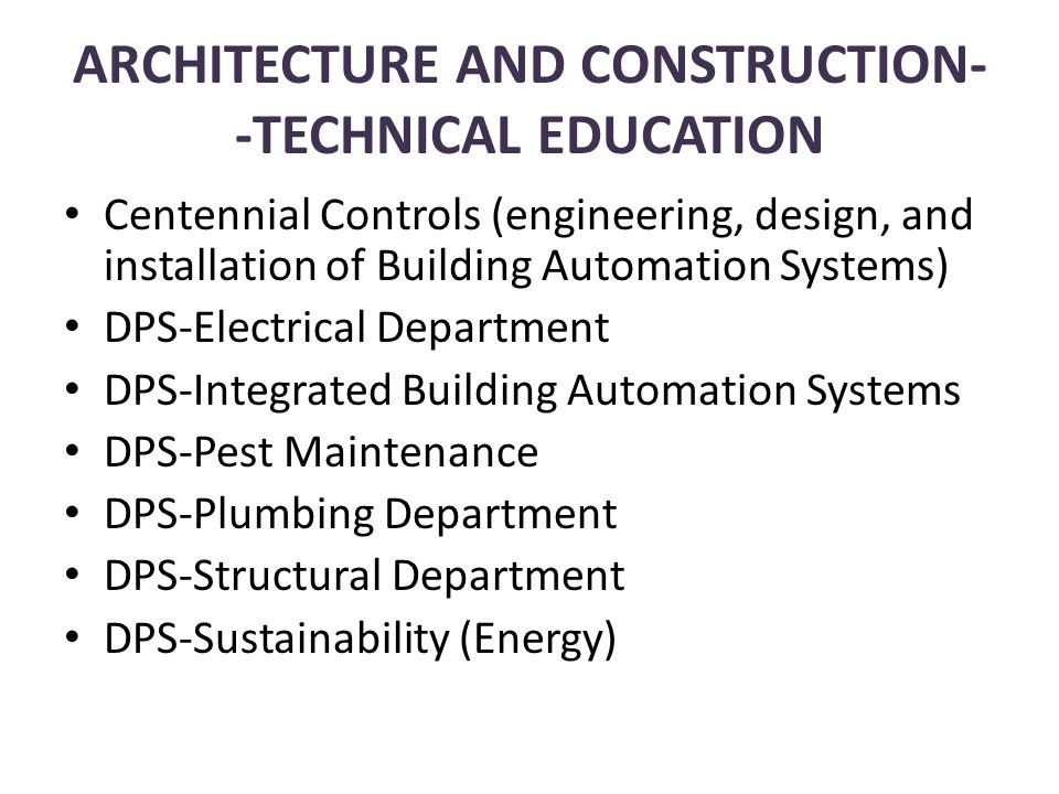 Centennial Controls (engineering, design, and installation of Building Automation Systems) DPS-Electrical Department DPS-Integrated Building Automation Systems DPS-Pest Maintenance DPS-Plumbing Department DPS-Structural Department DPS-Sustainability (Energy) ARCHITECTURE AND CONSTRUCTION- -TECHNICAL EDUCATION