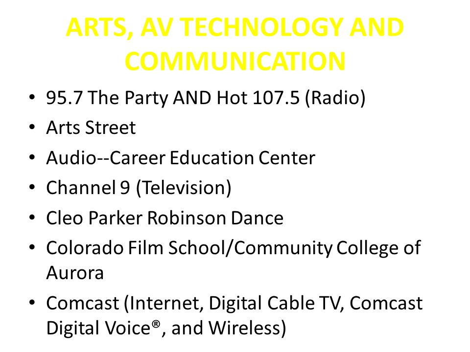 ARTS, AV TECHNOLOGY AND COMMUNICATION 95.7 The Party AND Hot 107.5 (Radio) Arts Street Audio--Career Education Center Channel 9 (Television) Cleo Parker Robinson Dance Colorado Film School/Community College of Aurora Comcast (Internet, Digital Cable TV, Comcast Digital Voice®, and Wireless)