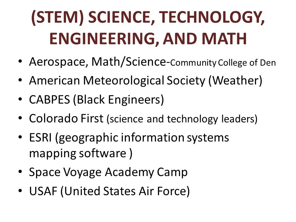 (STEM) SCIENCE, TECHNOLOGY, ENGINEERING, AND MATH Aerospace, Math/Science- Community College of Den American Meteorological Society (Weather) CABPES (Black Engineers) Colorado First (science and technology leaders) ESRI (geographic information systems mapping software ) Space Voyage Academy Camp USAF (United States Air Force)