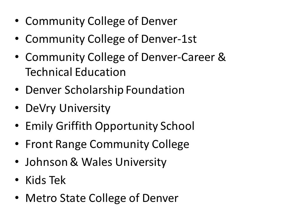 Community College of Denver Community College of Denver-1st Community College of Denver-Career & Technical Education Denver Scholarship Foundation DeVry University Emily Griffith Opportunity School Front Range Community College Johnson & Wales University Kids Tek Metro State College of Denver