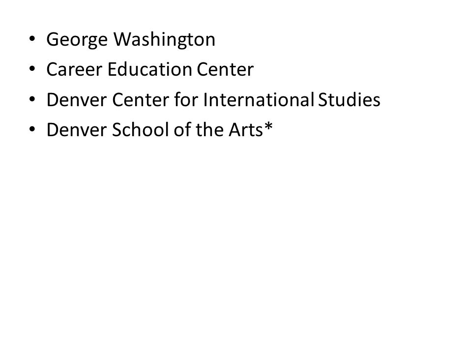 George Washington Career Education Center Denver Center for International Studies Denver School of the Arts*