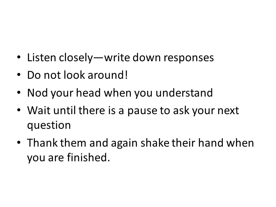 Listen closely—write down responses Do not look around.