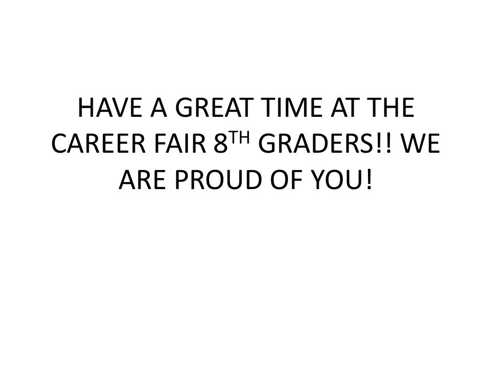 HAVE A GREAT TIME AT THE CAREER FAIR 8 TH GRADERS!! WE ARE PROUD OF YOU!
