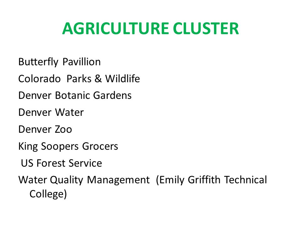 AGRICULTURE CLUSTER Butterfly Pavillion Colorado Parks & Wildlife Denver Botanic Gardens Denver Water Denver Zoo King Soopers Grocers US Forest Service Water Quality Management (Emily Griffith Technical College)