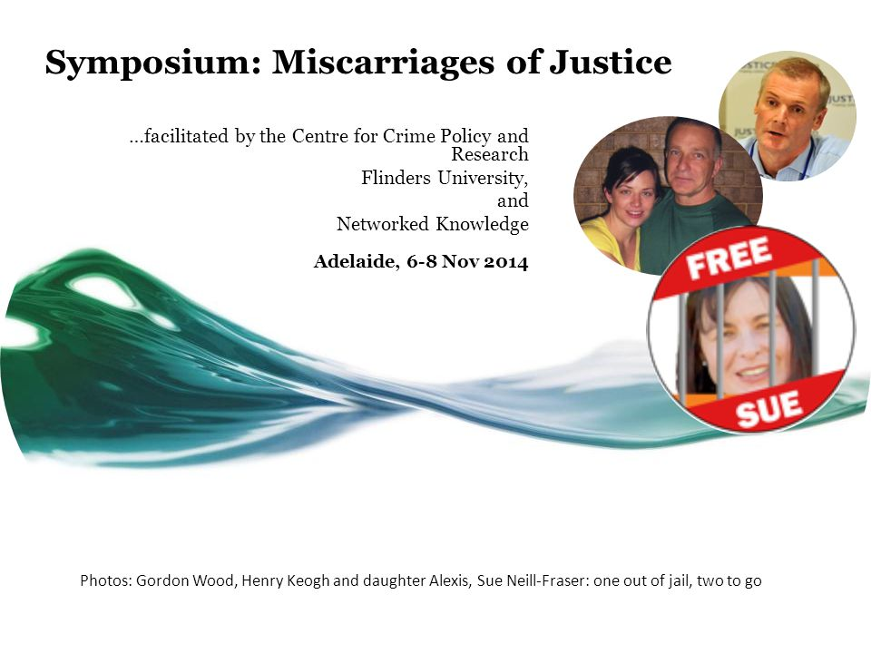 Symposium: Miscarriages of Justice …facilitated by the Centre for Crime Policy and Research Flinders University, and Networked Knowledge Adelaide, 6-8