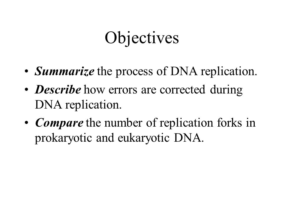 Objectives Summarize the process of DNA replication. Describe how errors are corrected during DNA replication. Compare the number of replication forks