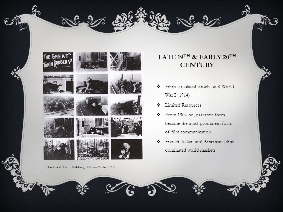 LATE 19 TH & EARLY 20 TH CENTURY  Films circulated widely until World War I (1914)  Limited Resources  From 1904 on, narrative form became the most